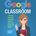 Google Classroom: A Simple, Concise & Complete Guide to Take Your Classroom Digital | Jennifer Grange