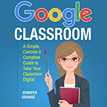Google Classroom: A Simple, Concise & Complete Guide to Take Your Classroom Digital Audiobook by Jennifer Grange Narrated by Kerri Carter
