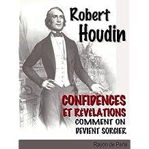 Robert Houdin: Confidences et révélations - Comment on devient sorcier  (illustré) (French Edition)