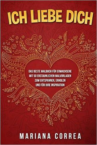 Ich Liebe Dich Das Beste Malbuch Fuer Erwachsene Mit 50 Erstaunlichen Malvorlagen Zum Entspannen Erholen Und Fuer Ihre Inspiration German Edition Correa Mariana 9781540386243 Amazon Com Books