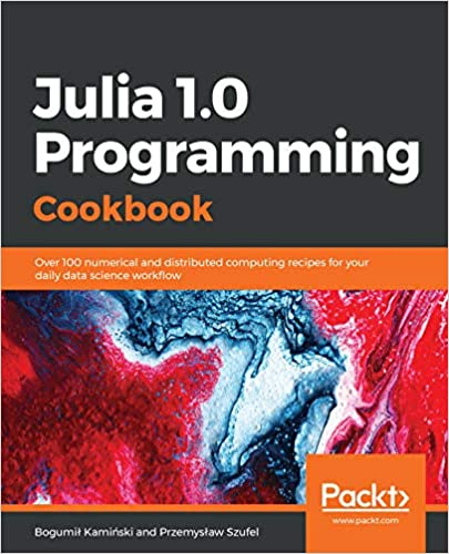 Julia 1 0 Programming Cookbook: Over 100 numerical and distributed