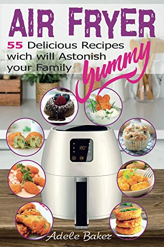 Air Fryer: 55 Delicious Recipes which will  Astonish your Family (Air Fryer Cookbook, Air Fryer without Oil, Air Fryer recipes)