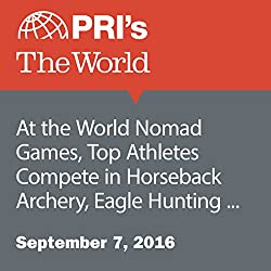 At the World Nomad Games, Top Athletes Compete in Horseback Archery, Eagle Hunting and More