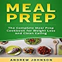 Meal Prep: The Complete Meal Prep Cookbook for Weight Loss and Clean Eating Audiobook by Andrew Johnson Narrated by Matyas Job Gombos