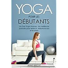 Yoga pour les débutants: Les Top Yoga Asanas - les meilleures postures pour amincir, réduire le dos et le stress (French Edition)