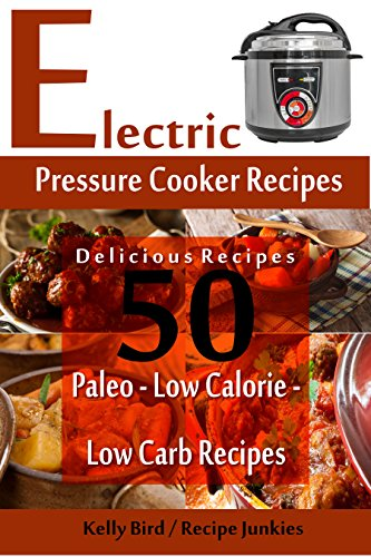 Electric Pressure Cooker Recipes - 50 Delicious Recipes - Paleo, Low Calorie, Low Carb Recipes by Kelly Bird, Recipe Junkies