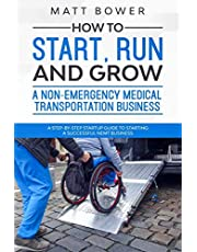 How to Start, Run, and Grow a Non-Emergency Medical Transportation Business: A Step-By-Step Startup Guide to Starting a Successful NEMT Business
