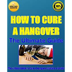 How To Cure A Hangover! – The Ultimate Guide - Discover The Easiest & Quickest Way To Cure A Hangover!
