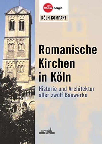 Romanische Kirchen in Köln: Historie und Architektur aller zwölf Bauwerke