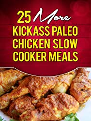 25 More Kickass Paleo Chicken Slow Cooker Meals: Quick and Easy Gluten-Free, Low Fat and Low Carb Recipes