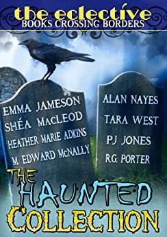 The Eclective: The Haunted Collection by [Nayes, Alan, Jameson, Emma, Jones, PJ, Porter, RG , McNally, M. Edward, MacLeod, Shéa, West, Tara, Adkins, Heather Marie]