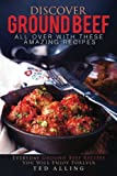 Discover Ground Beef All Over with These Amazing Recipes: Everyday Ground Beef Recipes You Will Enjoy Forever