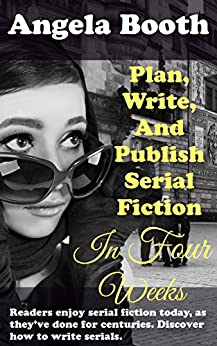 Plan, Write, And Publish Serial Fiction In Four Weeks: Selling Writer Strategies, Book 6 by [Booth, Angela]