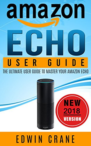 AMAZON ECHO: NEW 2018 Amazon Echo User Guide: Beginner's User Guide to Master Your Amazon Echo (NEW 2018 VERSION, Amazon Echo Manual, Amazon Alexa, Echo ... Amazon Echo App, Amazon Echo Reviews)
