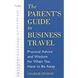 The Parent's Guide to Business Travel: Practical Advice and Wisdom for When You Have to Be Away