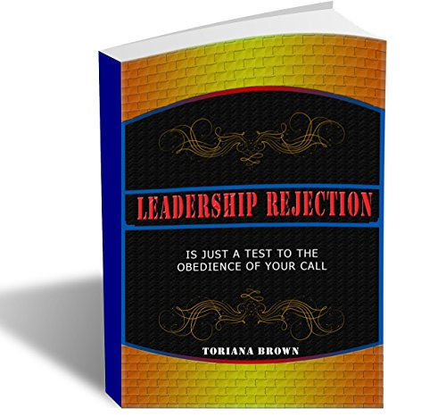 Leadership Rejection: Is just a test to the Obedience of Your Call by [Brown, Toriana]
