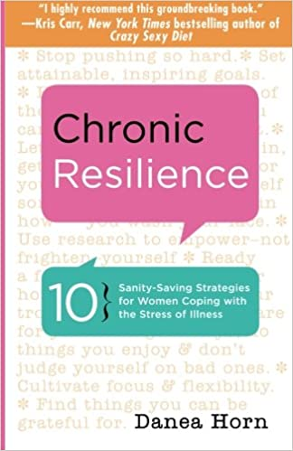 18a01aa6a49d Chronic Resilience  10 Sanity-Saving Strategies for Women Coping with the  Stress of Illness  Danea Horn  9781573245944  Amazon.com  Books