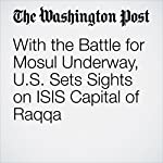 With the Battle for Mosul Underway, U.S. Sets Sights on ISIS Capital of Raqqa | Thomas Gibbons-Neff