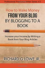 How to Make Money from your Blog by Blogging to a Book: Increase your Income by Writing a Book from your Blog Articles (Professional Freelance Writer) (Volume 3)