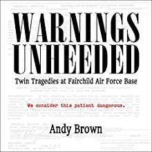 Warnings Unheeded: Twin Tragedies at Fairchild Air Force Base Audiobook by Andy Brown Narrated by Michael F. Cochrane