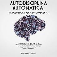 Autodisciplina Automática [Automatic Self-Discipline]: El poder de la mente subconsciente. Técnicas secretas para vencer la