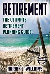 Retirement: The Ultimate Retirement Planning Guide! (Retirement, Retirement Investing, Retirement Planning, Retirement Travel)