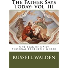 The Father Says Today: Vol. III: One Year of Daily Personal Prophetic Words