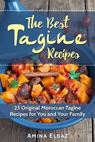 The Best Tagine Recipes: 25 Original Moroccan Tagine Recipes for You and Your Family (Slow Cooker Moroccan Cookbook) by Amina Elbaz