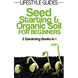 Seed Starting and Soil Improvement, Gardening for Beginners: 2 Gardening Books in 1 (Lifestyle Guides Book 3)