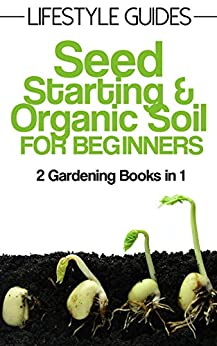 Seed Starting And Soil Improvement Gardening For Beginners 2 Gardening Books In 1 Lifestyle