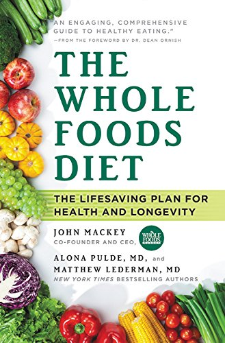 The Whole Foods Diet: The Lifesaving Plan for Health and Longevity by John Mackey, Alona Pulde, Matthew Lederman