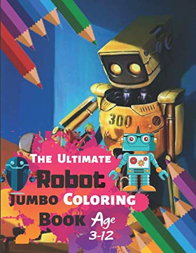 (The Ultimate Robot Jumbo Coloring Book Age 3-12: ROBOT COLORING BOOK For Boys and Kids Coloring Books Boys, Girls, and Everyone With 33 High-quality ... and High-Quality matte finished Super Cover)