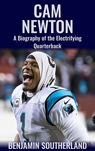 Cam Newton: A Biography of the Electrifying Quarterback (Cam Panthers Newton)