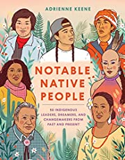 Notable Native People: 50 Indigenous Leaders, Dreamers, and Changemakers from Past and Present