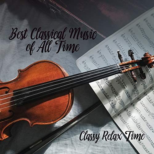 Best Classical Music of All Time - Classy Relax Time (The Best Classical Music Of All Time)