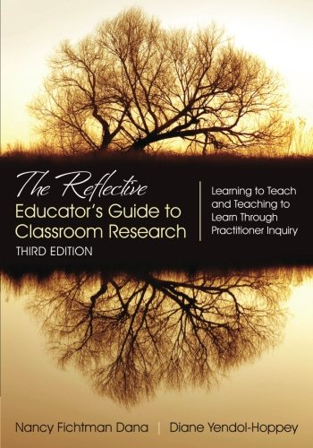 The Reflective Educator′s Guide to Classroom Research: Learning to Teach and Teaching to Learn Through Practitioner Inquiry by Nancy Fichtman Dana, Diane Yendol-Hoppey