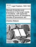 Manual of practice and procedure in the burgh courts in Scotland : with appendix containing forms of complaints, minutes of procedure, Etc, Charles Watson, 1240115989