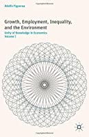 Growth, Employment, Inequality, and the Environment: Unity of Knowledge in Economics: Volume I Front Cover