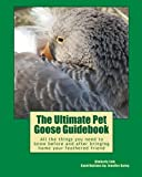 The Ultimate Pet Goose Guidebook: All the things you need to now before and after bringing home your feathered friend.