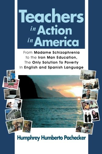 Teachers in Action in America: From Madame Schizophrenia to the Iron Man Education, The Only Solution To Poverty In English and Spanish Language (Multilingual Edition) by Xlibris, Corp.