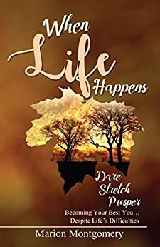 When Life Happens: Dare Stretch Prosper     Becoming Your Best You...Despite Life's Difficulties by [Montgomery, Marion]