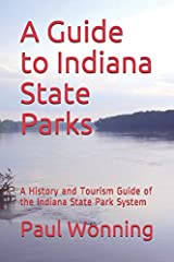 A Guide to Indiana State Parks: A History and Tourism Guide of the Indiana State Park System (Indiana State Park Travel Guide Series) Paperback