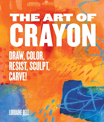 The Art of Crayon: Draw Color Resist Sculpt Carve