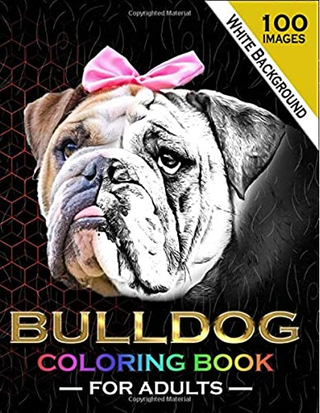 Amazon.com: Bulldog Coloring Book For Adults: 100 Beautiful English And  French Bulldog Coloring Pages Dogs Animals Puppy Pictures Sheets For Adults  Relaxation Gifts Ideas For Boys Girls Teens Men Women Dad Mom (