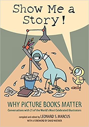 Conversations with 21 of the Worlds Most Celebrated Illustrators Why Picture Books Matter Show Me a Story!