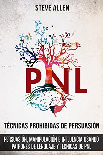 Tecnicas prohibidas de Persuasion, manipulacion e influencia usando patrones de lenguaje y tecnicas de PNL (2a Edicion) Como persuadir, influenciar y de comunicacion y persuas