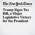 Trump Signs Tax Bill, a Major Legislative Victory for the President   Michael Tackett,Eileen Sullivan