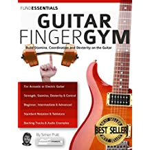 The Guitar Finger-Gym: Build Stamina, Coordination, Dexterity and Speed on the Guitar