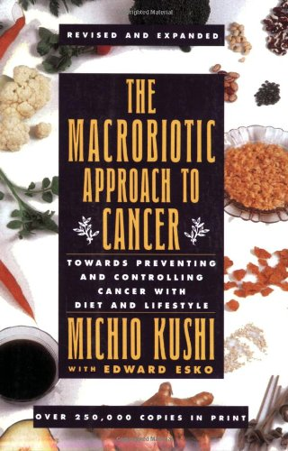 The Macrobiotic Approach to Cancer: Towards Preventing and Controlling Cancer with Diet and Lifestyle by Michio Kushi, Edward Esko