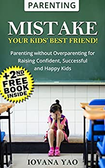 Parenting:Parenting Book: MISTAKE - YOUR KIDS' BEST FRIEND! (Parenting,Love and Logic,Toddlers,Overparenting,Teens,Single,Books) by [Yao, Iovana]